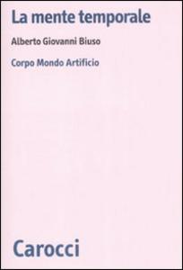 Libro La mente temporale. Corpo, mondo, artificio Alberto G. Biuso