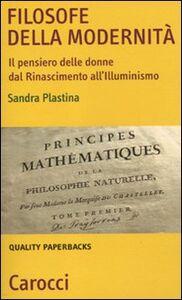Libro Filosofe della modernità. Il pensiero delle donne dal Rinascimento all'Illuminismo Sandra Plastina