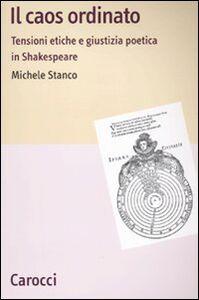 Libro Il caos ordinato. Tensioni etiche e giustizia poetica in Shakespeare Michele Stanco