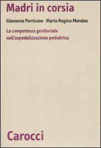 Madri in corsia. La competenza genitoriale nell'ospedalizzazione pediatrica - Perricone Giovanna Morales M. Regina - wuz.it