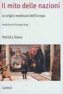 Foto Cover di Il mito delle nazioni. Le origini medievali dell'Europa, Libro di Patrick J. Geary, edito da Carocci