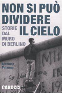 Foto Cover di Non si può dividere il cielo. Storie dal muro di Berlino, Libro di Gianluca Falanga, edito da Carocci