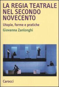 Libro La regia teatrale nel secondo Novecento. Utopie, forme e pratiche Giovanna Zanlonghi