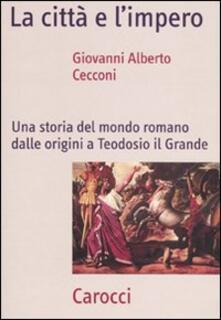La città e l'impero. Una storia del mondo romano dalle origini a Teodosio il Grande - Giovanni A. Cecconi - copertina