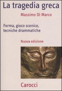 Libro La tragedia greca. Forma, gioco scenico, tecniche drammatiche Massimo Di Marco