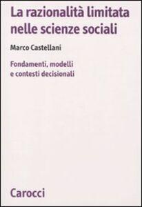 Libro La razionalità limitata nelle scienze sociali. Fondamenti, modelli e contesti decisionali Marco Castellani