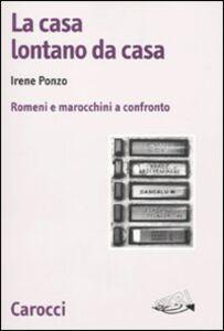 Libro La casa lontano da casa. Romeni e marocchini a confronto Irene Ponzo
