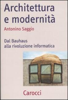 Architettura e modernità. Dal Bauhaus alla rivoluzione informatica - Antonino Saggio - copertina