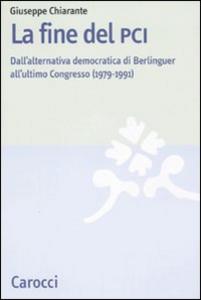 Libro La fine del PCI. Dall'alternativa di Berlinguer all'ultimo Congresso (1979-1991) Giuseppe Chiarante
