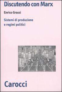 Foto Cover di Discutendo con Marx. Sistemi di produzione e regimi politici, Libro di Enrico Grassi, edito da Carocci