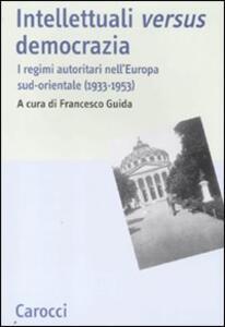 Intellettuali versus democrazia. I regimi autoritari nell'Europa sud-orientale (1933-1953)