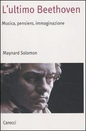 L' ultimo Beethoven. Musica, pensiero, immaginazione