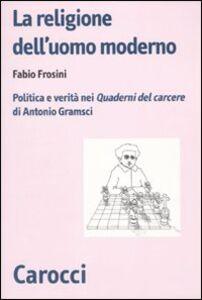 Libro La religione dell'uomo moderno. Politica e verità nei «Quaderni del carcere» di Antonio Gramsci Fabio Frosini