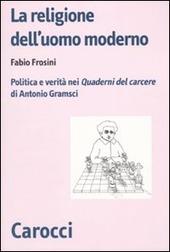 La religione dell'uomo moderno. Politica e verità nei «Quaderni del carcere» di Antonio Gramsci
