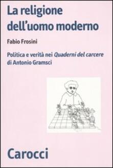 La religione delluomo moderno. Politica e verità nei «Quaderni del carcere» di Antonio Gramsci.pdf