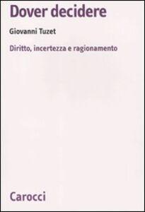 Foto Cover di Dover decidere. Diritto, incertezza e ragionamento, Libro di Giovanni Tuzet, edito da Carocci