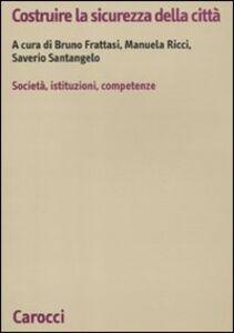 Foto Cover di Costruire la sicurezza della città. società, istituzioni, competenze, Libro di  edito da Carocci