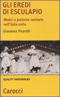 Gli Gli eredi di Esculapio. Medici e politiche sanitarie nell'Italia unita - Vicarelli Giovanna - wuz.it
