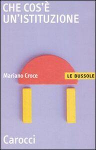 Foto Cover di Che cos'è un'istituzione, Libro di Mariano Croce, edito da Carocci