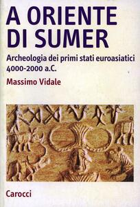 A oriente di Sumer. Archeologia dei primi stati euroasiatici 4000-2000 a.C.