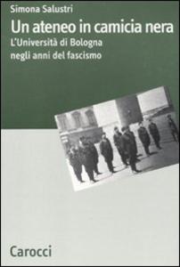 Libro Un ateneo in camicia nera. L'Università di Bologna nel ventennio fascista Simona Salustri