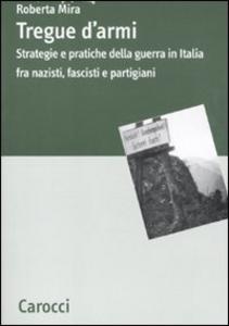 Libro Tregue d'armi. Strategie e pratiche della guerra in Italia fra nazisti, fascisti e partigiani Roberta Mira