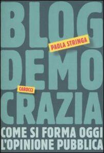 Foto Cover di Blogdemocrazia. Come si forma oggi l'opinione pubblica, Libro di Paola Stringa, edito da Carocci