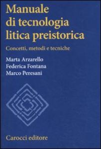 Libro Manuale di tecnologia litica preistorica. Concetti, metodi e tecniche Marta Arzarello , Federica Fontana , Marco Peresani