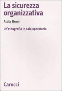 Foto Cover di La sicurezza organizzativa. Un'etnografia in sala operatoria, Libro di Attila Bruni, edito da Carocci