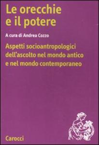 Libro Le orecchie e il potere. Aspetti socioantropologici dell'ascolto nel mondo antico e nel mondo contemporaneo