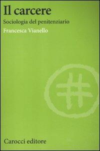 Il Il carcere. Sociologia del penitenziario - Vianello Francesca - wuz.it