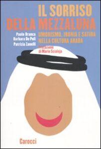 Libro Il sorriso della mezzaluna. Umorismo, ironia e satira nella cultura araba Paolo Branca , Barbara De Poli , Patrizia Zanelli