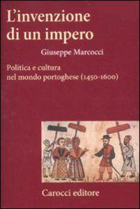 Libro L' invenzione di un impero. Politica e cultura nel mondo portoghese (1450-1600) Giuseppe Marcocci