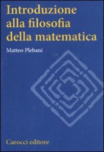 Libro Introduzione alla filosofia della matematica Matteo Plebani