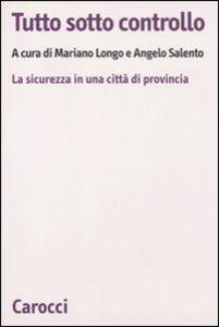 Libro Tutto sotto controllo. La sicurezza in una città di provincia Mariano Longo , Angelo Salento