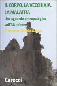 Libro Il corpo, la vecchiaia, la malattia. Uno sguardo antropologico sull'Alzheimer Francesco N. Gaspa