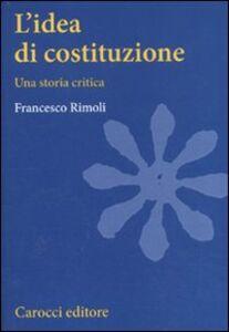 Libro L' idea di costituzione. Una storia critica Francesco Rimoli