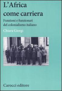 Libro L' africa come carriera. Funzioni e funzionari del colonialismo italiano Chiara Giorgi