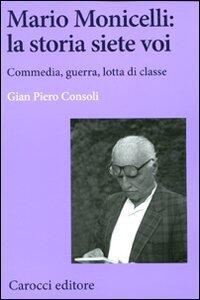 Libro Mario Monicelli: la storia siete voi. Commedia, guerra, lotta di classe  G. Piero Consoli