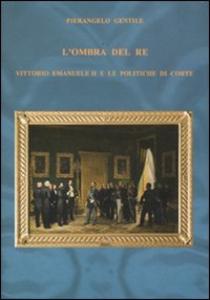 Libro L' ombra del re. Vittorio Emanuele II e le politiche di corte Pierangelo Gentile