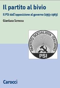 Il Il partito al bivio. Il PSI dall'opposizione al governo (1953-1963) - Scroccu Gianluca - wuz.it