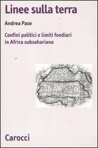 Libro Linee sulla terra. Confini politici e limiti fondiari in Africa subsahariana Andrea Pase