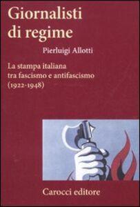 Foto Cover di Giornalisti di regime. La stampa italiana tra fascismo e antifascismo (1922-1948), Libro di Pierluigi Allotti, edito da Carocci