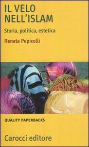 Foto Cover di Il velo nell'Islam. Storia, politica, estetica, Libro di Renata Pepicelli, edito da Carocci