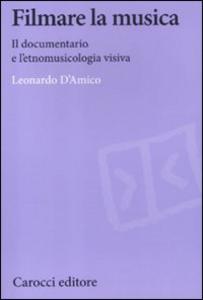 Libro Filmare la musica. Il documentario e l'etnomusicologia visiva Leonardo D'Amico