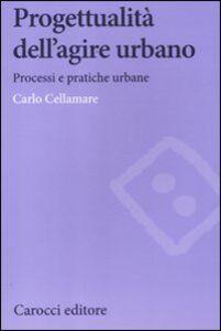 Libro Progettualità dell'agire urbano. Processi e pratiche urbane Carlo Cellamare
