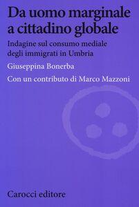 Foto Cover di Da uomo marginale a cittadino globale. Indagine sul consumo mediale degli immigrati in Umbria, Libro di Giuseppina Bonerba, edito da Carocci