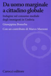 Libro Da uomo marginale a cittadino globale. Indagine sul consumo mediale degli immigrati in Umbria Giuseppina Bonerba