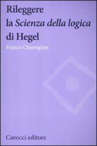 Libro Rileggere la «Scienza della logica» di Hegel Franco Chiereghin