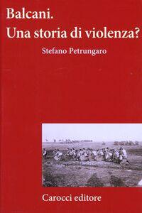 Foto Cover di Balcani. Una storia di violenza?, Libro di Stefano Petrungaro, edito da Carocci